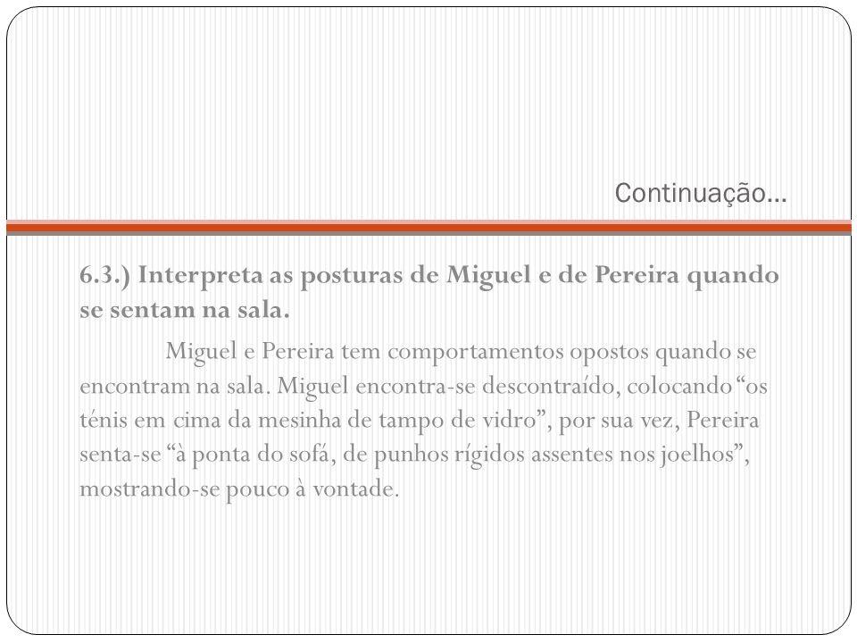 Continuação… 6.3.) Interpreta as posturas de Miguel e de Pereira quando se sentam na sala. Miguel e Pereira tem comportamentos opostos quando se encon