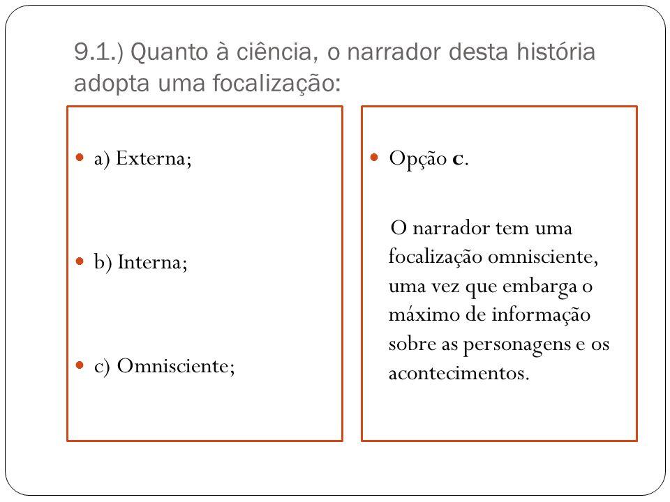 9.1.) Quanto à ciência, o narrador desta história adopta uma focalização: a) Externa; b) Interna; c) Omnisciente; Opção c. O narrador tem uma focaliza