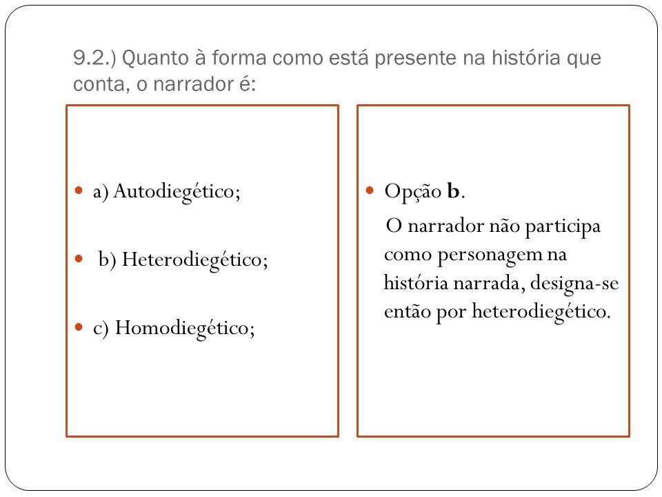 9.2.) Quanto à forma como está presente na história que conta, o narrador é: a) Autodiegético; b) Heterodiegético; c) Homodiegético; Opção b. O narrad