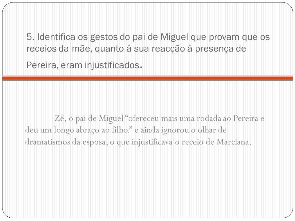 5. Identifica os gestos do pai de Miguel que provam que os receios da mãe, quanto à sua reacção à presença de Pereira, eram injustificados. Zé, o pai
