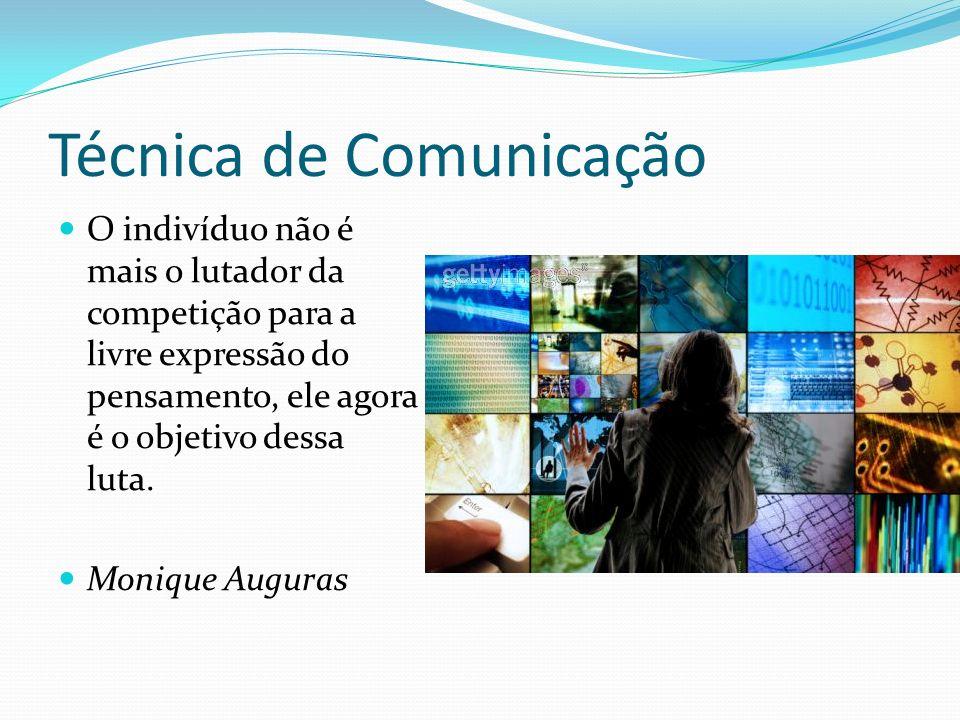 Técnica de Comunicação O indivíduo não é mais o lutador da competição para a livre expressão do pensamento, ele agora é o objetivo dessa luta.