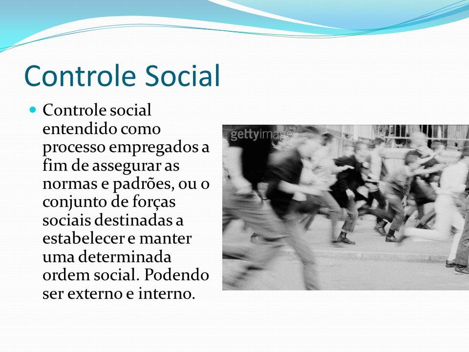 Controle Social Controle social entendido como processo empregados a fim de assegurar as normas e padrões, ou o conjunto de forças sociais destinadas a estabelecer e manter uma determinada ordem social.