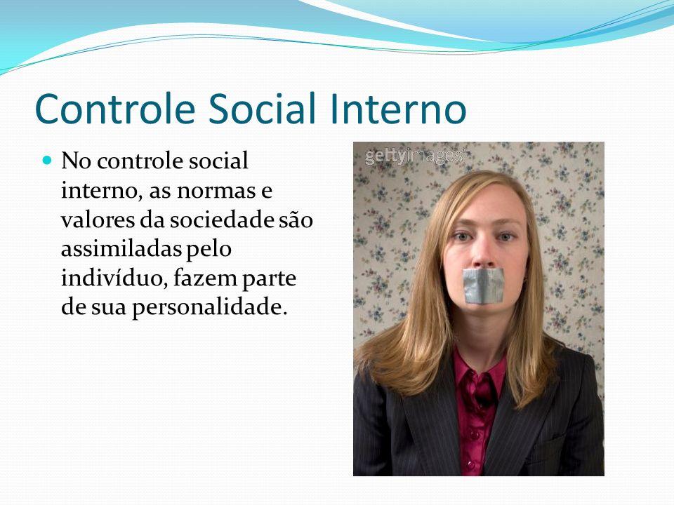 Controle Social Interno No controle social interno, as normas e valores da sociedade são assimiladas pelo indivíduo, fazem parte de sua personalidade.