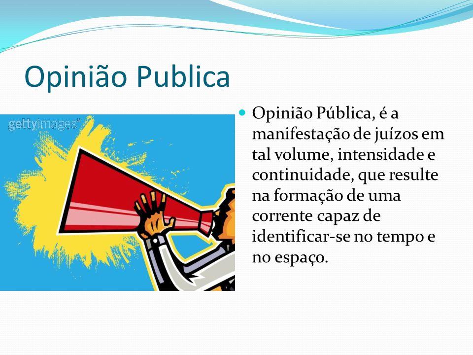 Opinião Publica Opinião Pública, é a manifestação de juízos em tal volume, intensidade e continuidade, que resulte na formação de uma corrente capaz de identificar-se no tempo e no espaço.