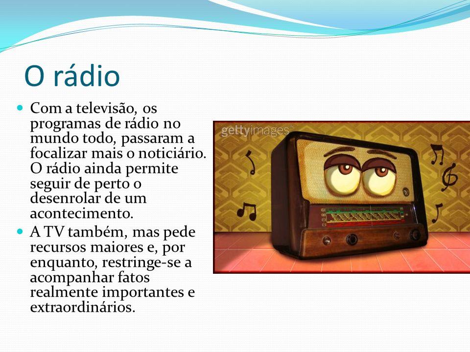 O rádio Com a televisão, os programas de rádio no mundo todo, passaram a focalizar mais o noticiário.