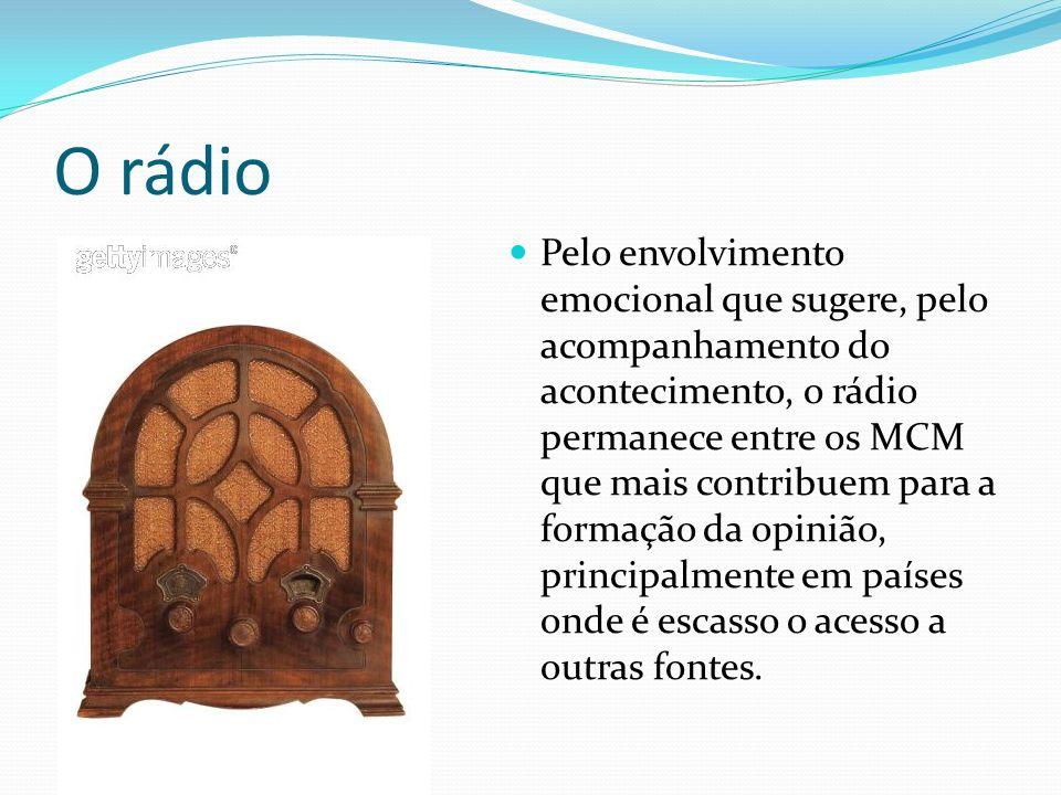 O rádio Pelo envolvimento emocional que sugere, pelo acompanhamento do acontecimento, o rádio permanece entre os MCM que mais contribuem para a formação da opinião, principalmente em países onde é escasso o acesso a outras fontes.