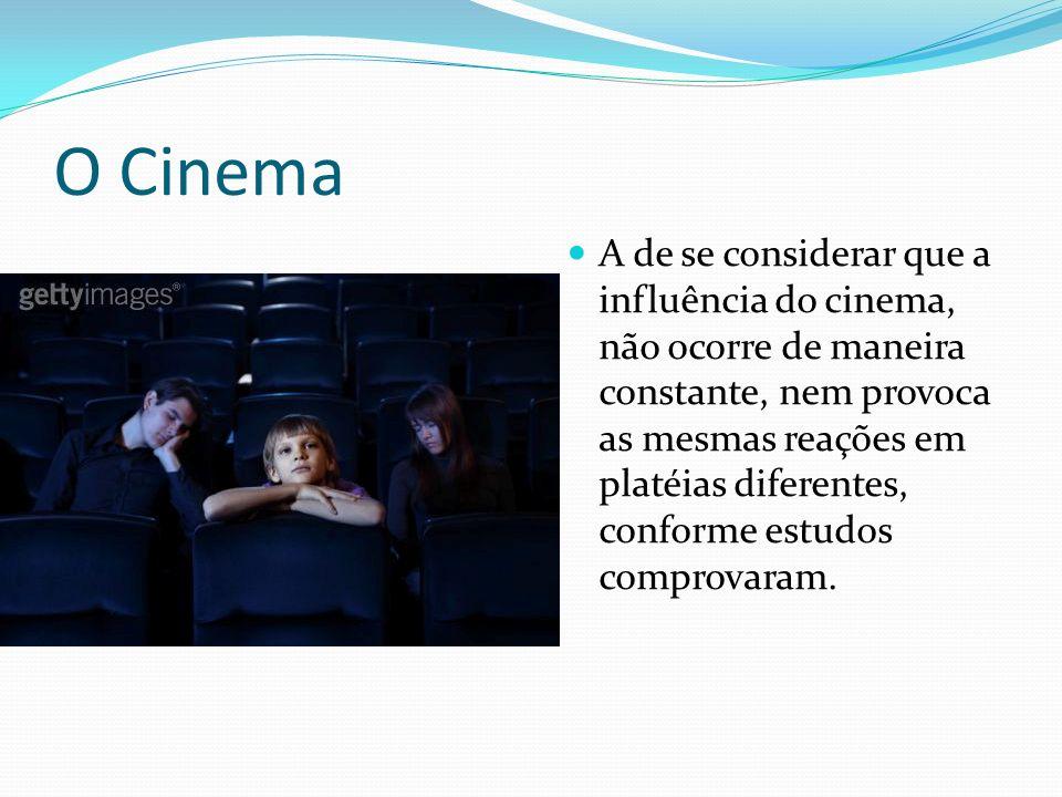 O Cinema A de se considerar que a influência do cinema, não ocorre de maneira constante, nem provoca as mesmas reações em platéias diferentes, conforme estudos comprovaram.