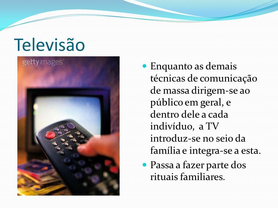 Televisão Enquanto as demais técnicas de comunicação de massa dirigem-se ao público em geral, e dentro dele a cada indivíduo, a TV introduz-se no seio da família e integra-se a esta.