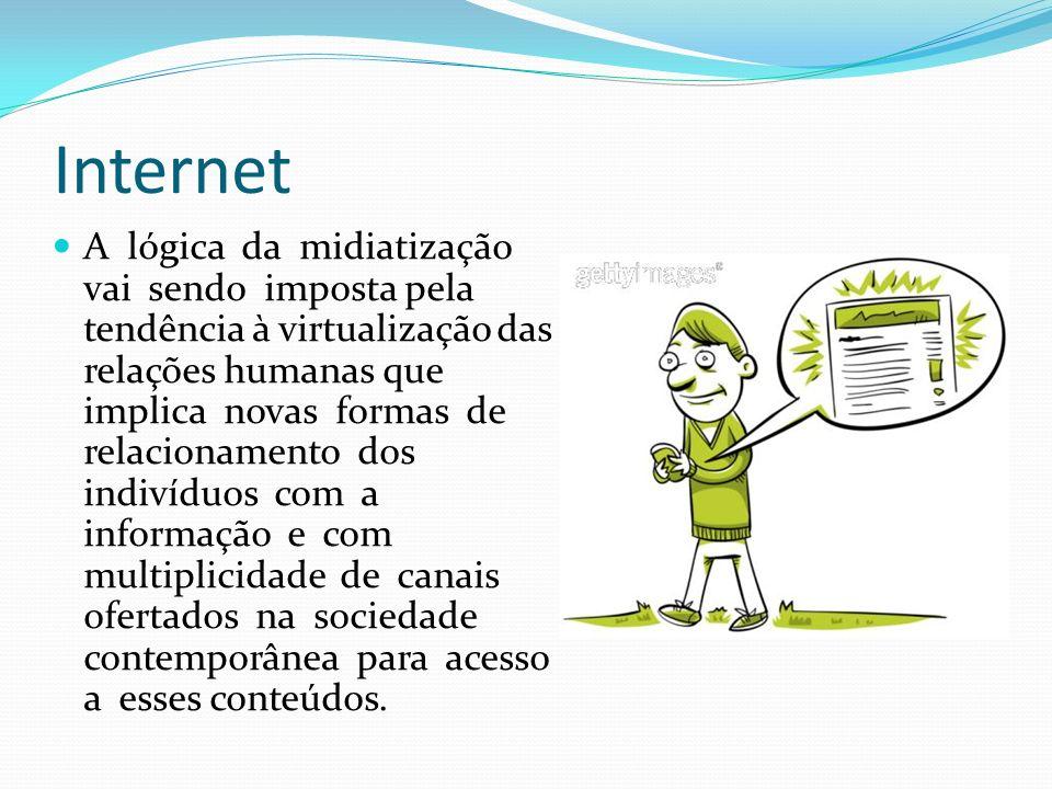Internet A lógica da midiatização vai sendo imposta pela tendência à virtualização das relações humanas que implica novas formas de relacionamento dos indivíduos com a informação e com multiplicidade de canais ofertados na sociedade contemporânea para acesso a esses conteúdos.