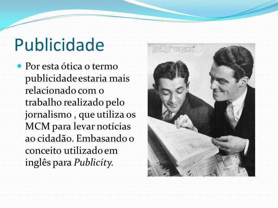 Publicidade Por esta ótica o termo publicidade estaria mais relacionado com o trabalho realizado pelo jornalismo, que utiliza os MCM para levar notícias ao cidadão.