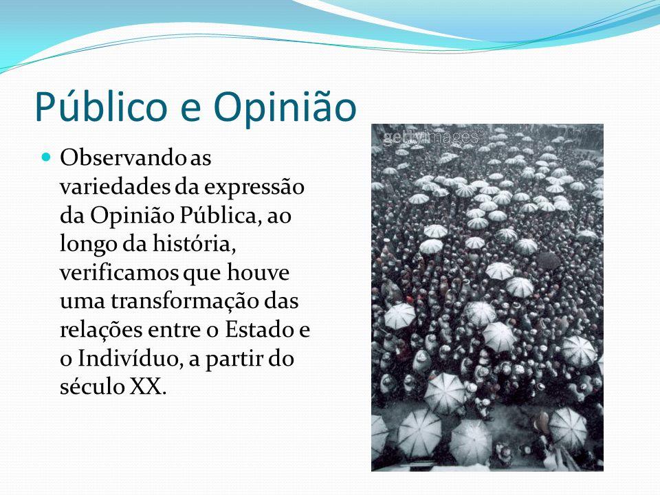 Público e Opinião Observando as variedades da expressão da Opinião Pública, ao longo da história, verificamos que houve uma transformação das relações entre o Estado e o Indivíduo, a partir do século XX.