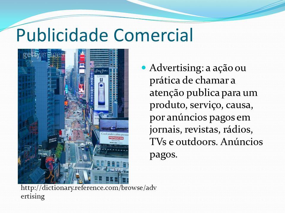 Publicidade Comercial Advertising: a ação ou prática de chamar a atenção publica para um produto, serviço, causa, por anúncios pagos em jornais, revistas, rádios, TVs e outdoors.