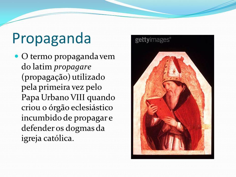 Propaganda O termo propaganda vem do latim propagare (propagação) utilizado pela primeira vez pelo Papa Urbano VIII quando criou o órgão eclesiástico incumbido de propagar e defender os dogmas da igreja católica.