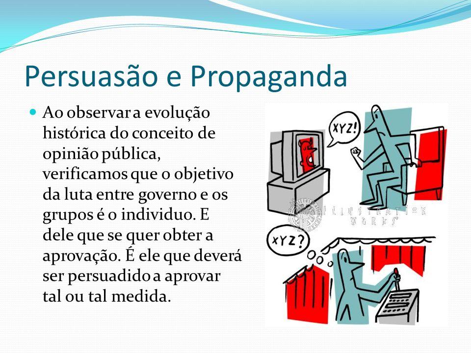Persuasão e Propaganda Ao observar a evolução histórica do conceito de opinião pública, verificamos que o objetivo da luta entre governo e os grupos é o individuo.