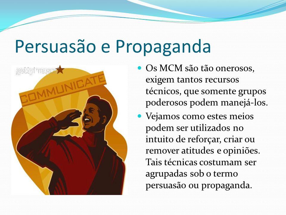 Persuasão e Propaganda Os MCM são tão onerosos, exigem tantos recursos técnicos, que somente grupos poderosos podem manejá-los.