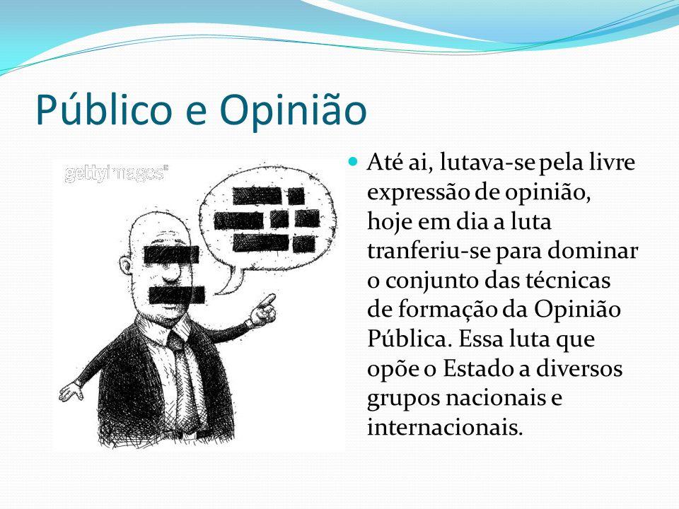 Público e Opinião Até ai, lutava-se pela livre expressão de opinião, hoje em dia a luta tranferiu-se para dominar o conjunto das técnicas de formação da Opinião Pública.
