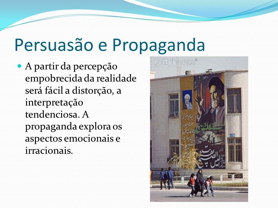 Persuasão e Propaganda A partir da percepção empobrecida da realidade será fácil a distorção, a interpretação tendenciosa.