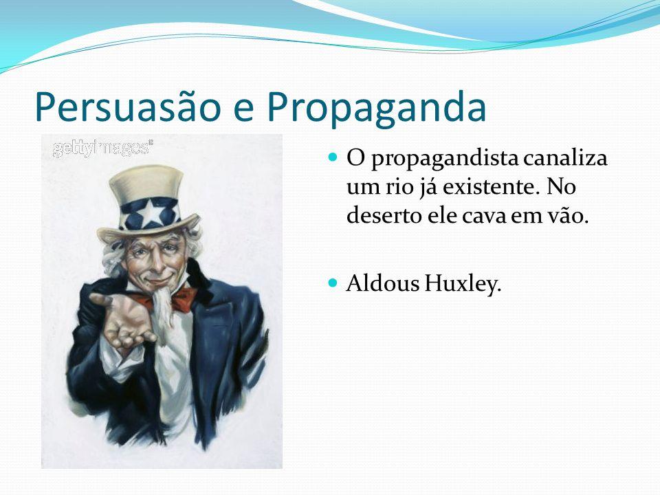 Persuasão e Propaganda O propagandista canaliza um rio já existente.