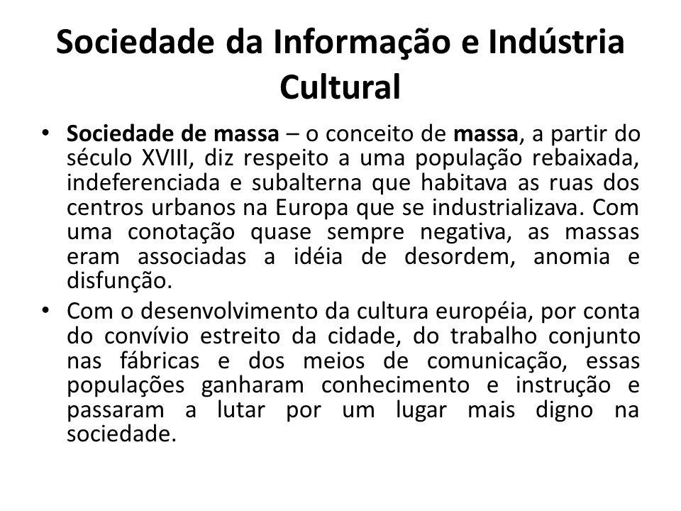 Sociedade da Informação e Indústria Cultural Sociedade de massa – o conceito de massa, a partir do século XVIII, diz respeito a uma população rebaixada, indeferenciada e subalterna que habitava as ruas dos centros urbanos na Europa que se industrializava.