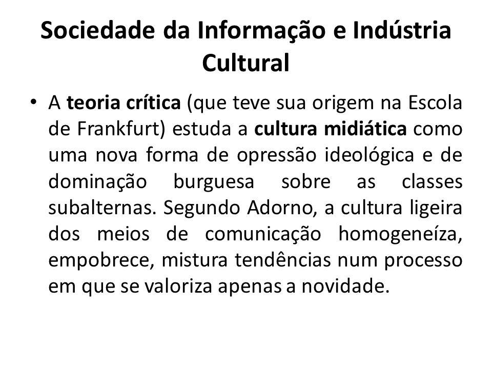 Sociedade da Informação e Indústria Cultural A teoria crítica (que teve sua origem na Escola de Frankfurt) estuda a cultura midiática como uma nova forma de opressão ideológica e de dominação burguesa sobre as classes subalternas.