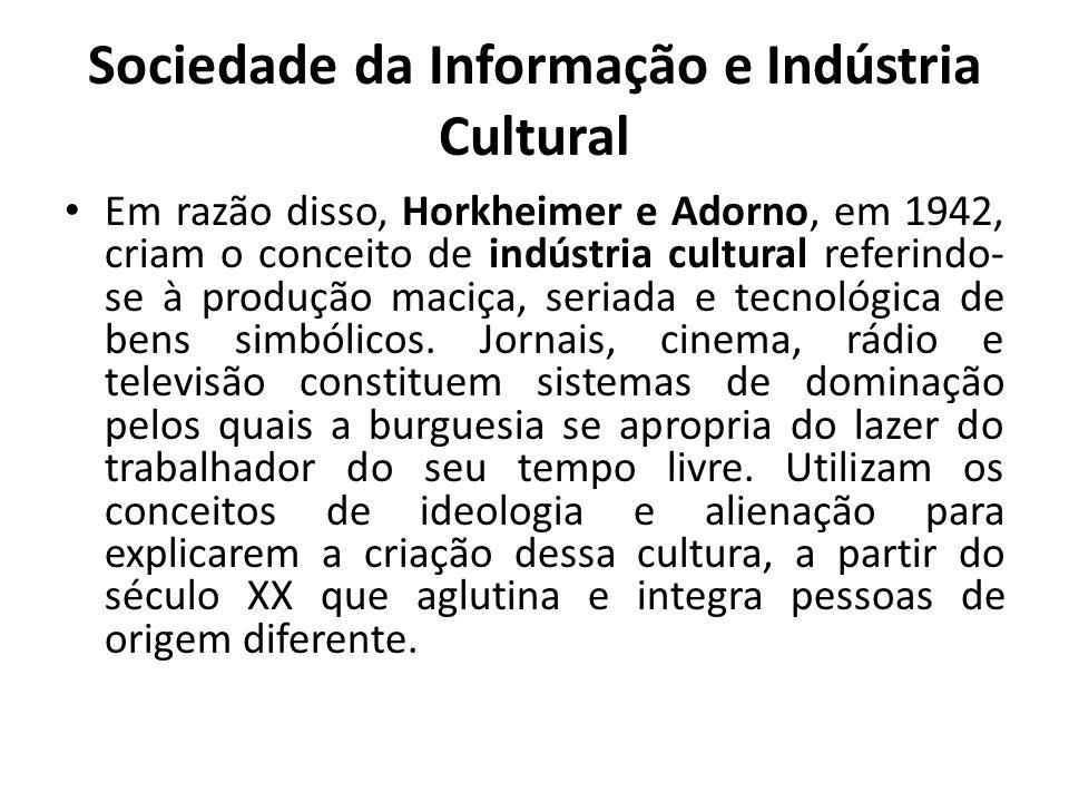 Sociedade da Informação e Indústria Cultural Em razão disso, Horkheimer e Adorno, em 1942, criam o conceito de indústria cultural referindo- se à produção maciça, seriada e tecnológica de bens simbólicos.