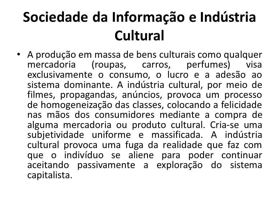 Sociedade da Informação e Indústria Cultural A produção em massa de bens culturais como qualquer mercadoria (roupas, carros, perfumes) visa exclusivamente o consumo, o lucro e a adesão ao sistema dominante.