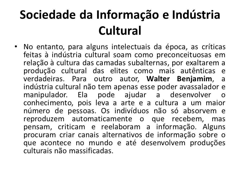 Sociedade da Informação e Indústria Cultural No entanto, para alguns intelectuais da época, as críticas feitas à indústria cultural soam como preconceituosas em relação à cultura das camadas subalternas, por exaltarem a produção cultural das elites como mais autênticas e verdadeiras.