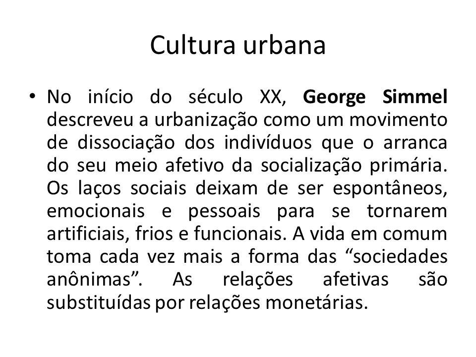 Cultura urbana No início do século XX, George Simmel descreveu a urbanização como um movimento de dissociação dos indivíduos que o arranca do seu meio afetivo da socialização primária.