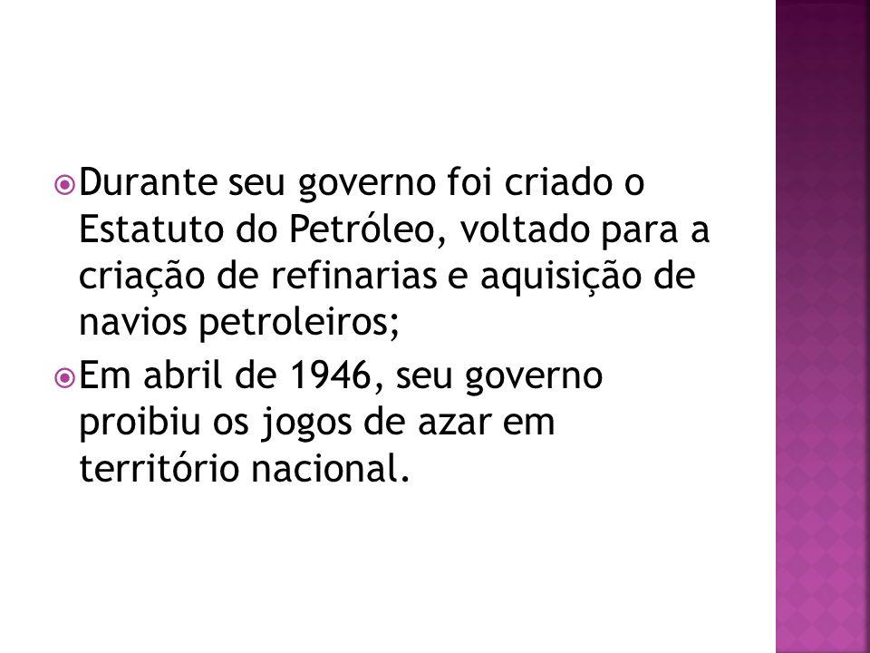 Durante seu governo foi criado o Estatuto do Petróleo, voltado para a criação de refinarias e aquisição de navios petroleiros; Em abril de 1946, seu g