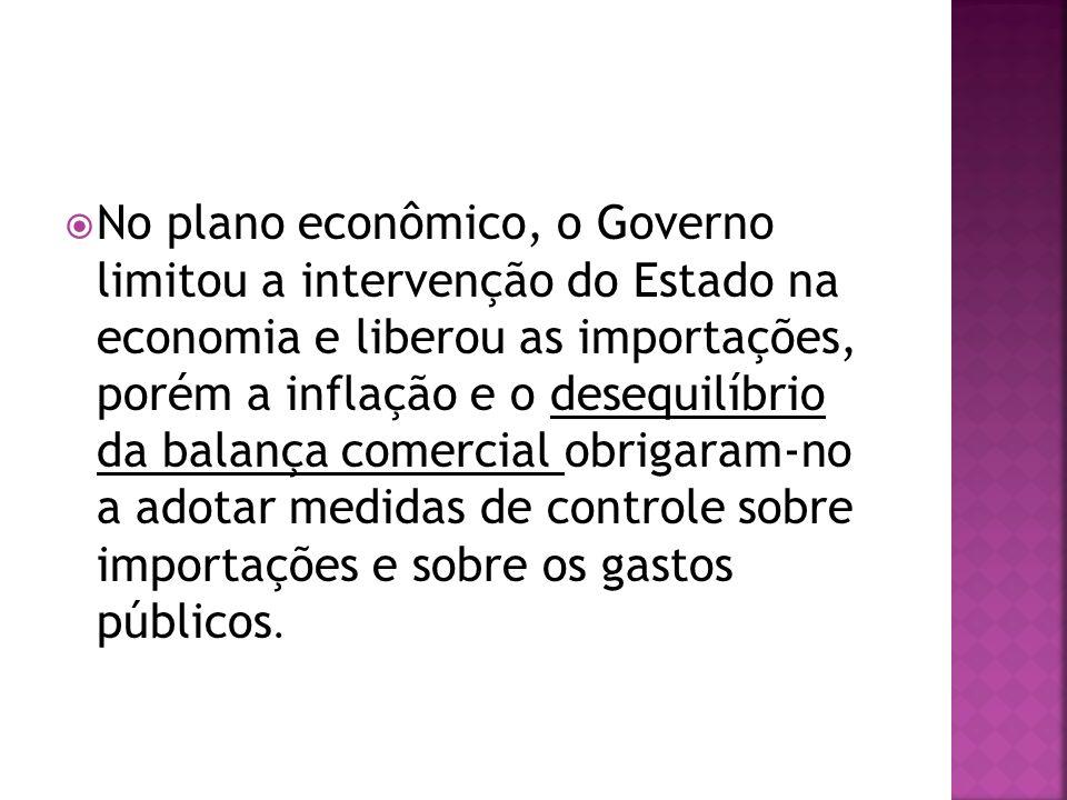 No plano econômico, o Governo limitou a intervenção do Estado na economia e liberou as importações, porém a inflação e o desequilíbrio da balança come