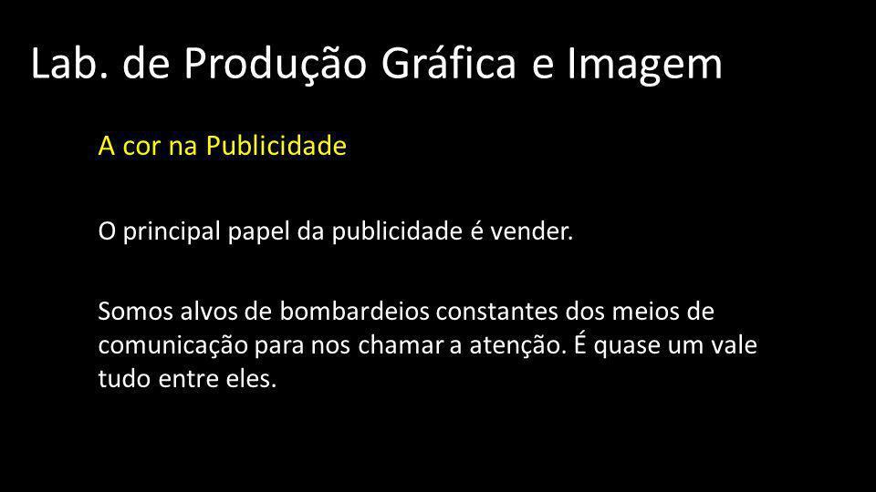 Lab. de Produção Gráfica e Imagem A cor na Publicidade O principal papel da publicidade é vender. Somos alvos de bombardeios constantes dos meios de c