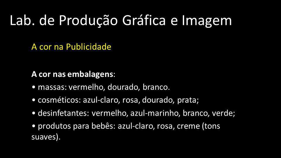 Lab. de Produção Gráfica e Imagem A cor na Publicidade A cor nas embalagens: massas: vermelho, dourado, branco. cosméticos: azul-claro, rosa, dourado,