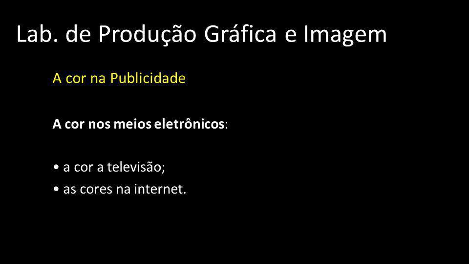 Lab. de Produção Gráfica e Imagem A cor na Publicidade A cor nos meios eletrônicos: a cor a televisão; as cores na internet.
