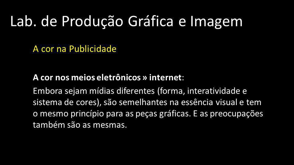 Lab. de Produção Gráfica e Imagem A cor na Publicidade A cor nos meios eletrônicos » internet: Embora sejam mídias diferentes (forma, interatividade e