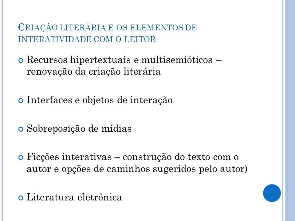 C RIAÇÃO LITERÁRIA E OS ELEMENTOS DE INTERATIVIDADE COM O LEITOR Recursos hipertextuais e multisemióticos – renovação da criação literária Interfaces