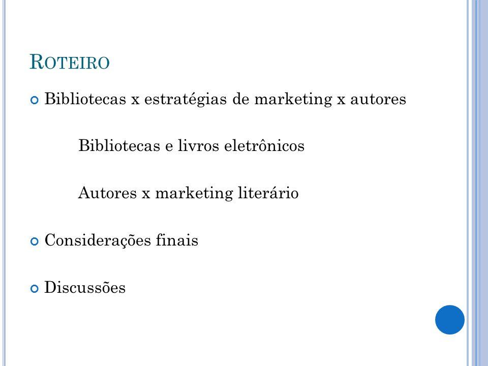 R OTEIRO Bibliotecas x estratégias de marketing x autores Bibliotecas e livros eletrônicos Autores x marketing literário Considerações finais Discussõ