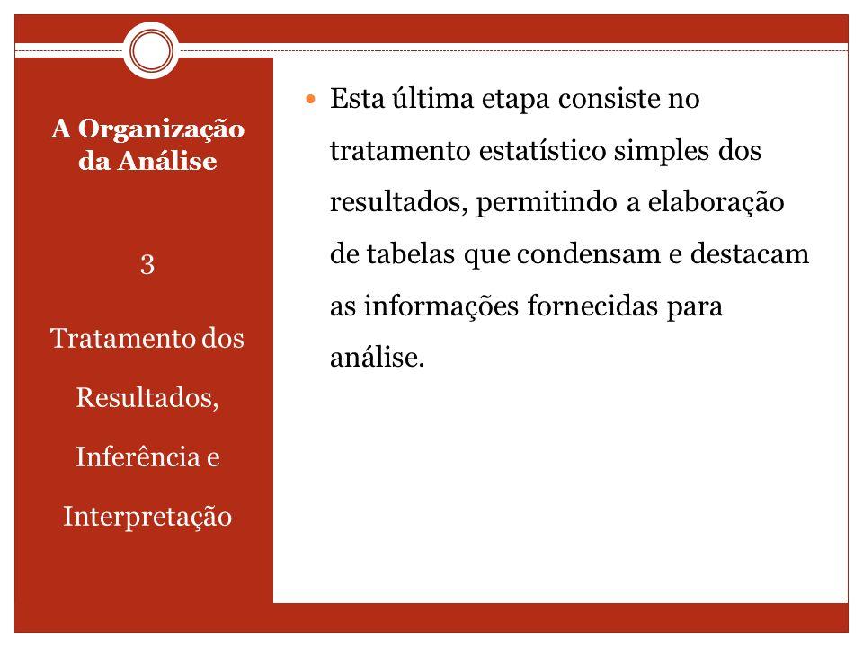 A Organização da Análise 3 Tratamento dos Resultados, Inferência e Interpretação Esta última etapa consiste no tratamento estatístico simples dos resu