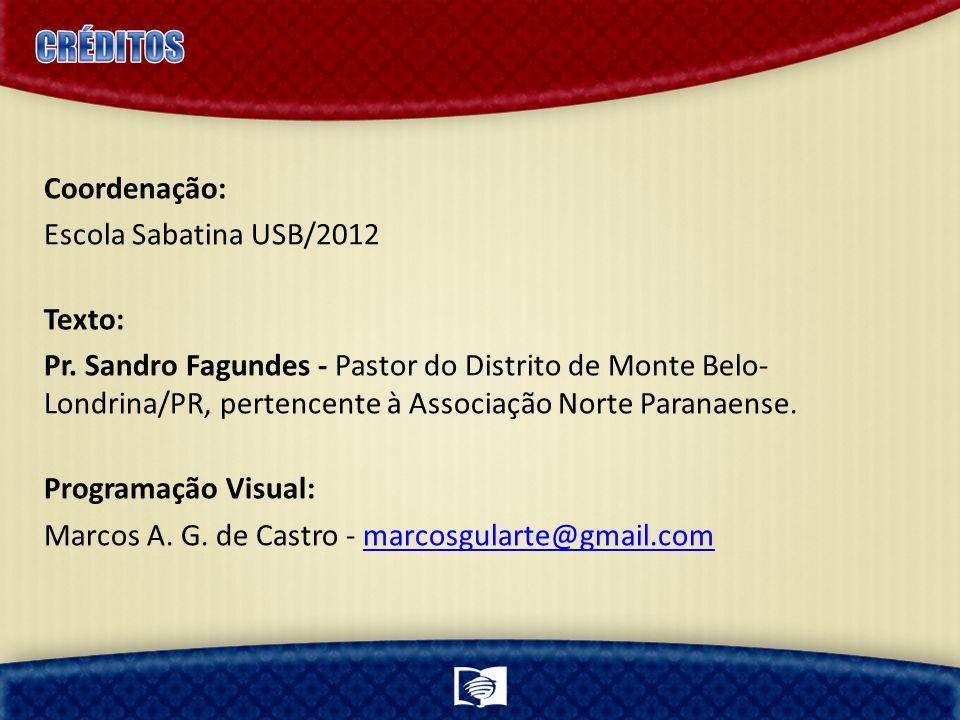 Coordenação: Escola Sabatina USB/2012 Texto: Pr. Sandro Fagundes - Pastor do Distrito de Monte Belo- Londrina/PR, pertencente à Associação Norte Paran