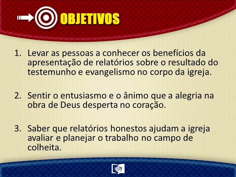 1.Levar as pessoas a conhecer os benefícios da apresentação de relatórios sobre o resultado do testemunho e evangelismo no corpo da igreja. 2.Sentir o