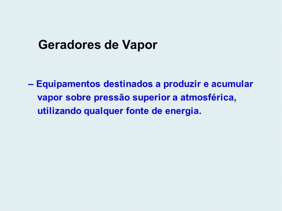 Geradores de Vapor – Equipamentos destinados a produzir e acumular vapor sobre pressão superior a atmosférica, utilizando qualquer fonte de energia.
