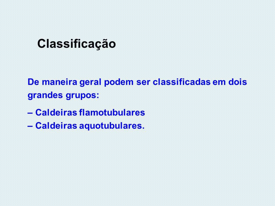 Classificação De maneira geral podem ser classificadas em dois grandes grupos: – Caldeiras flamotubulares – Caldeiras aquotubulares.