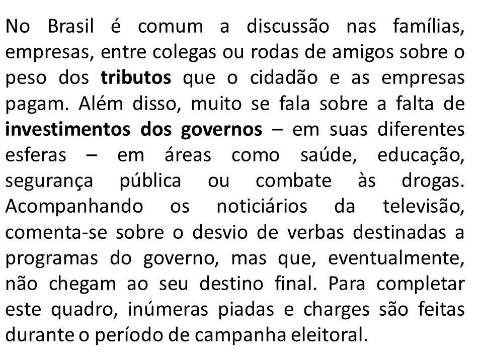 No Brasil é comum a discussão nas famílias, empresas, entre colegas ou rodas de amigos sobre o peso dos tributos que o cidadão e as empresas pagam.