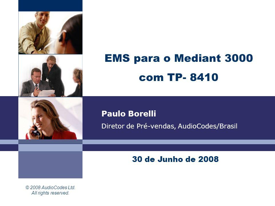 © 2008 AudioCodes Ltd. All rights reserved. EMS para o Mediant 3000 com TP- 8410 30 de Junho de 2008 Paulo Borelli Diretor de Pré-vendas, AudioCodes/B