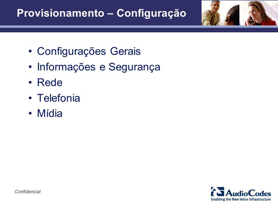 Confidencial Provisionamento – Configuração Configurações Gerais Informações e Segurança Rede Telefonia Mídia