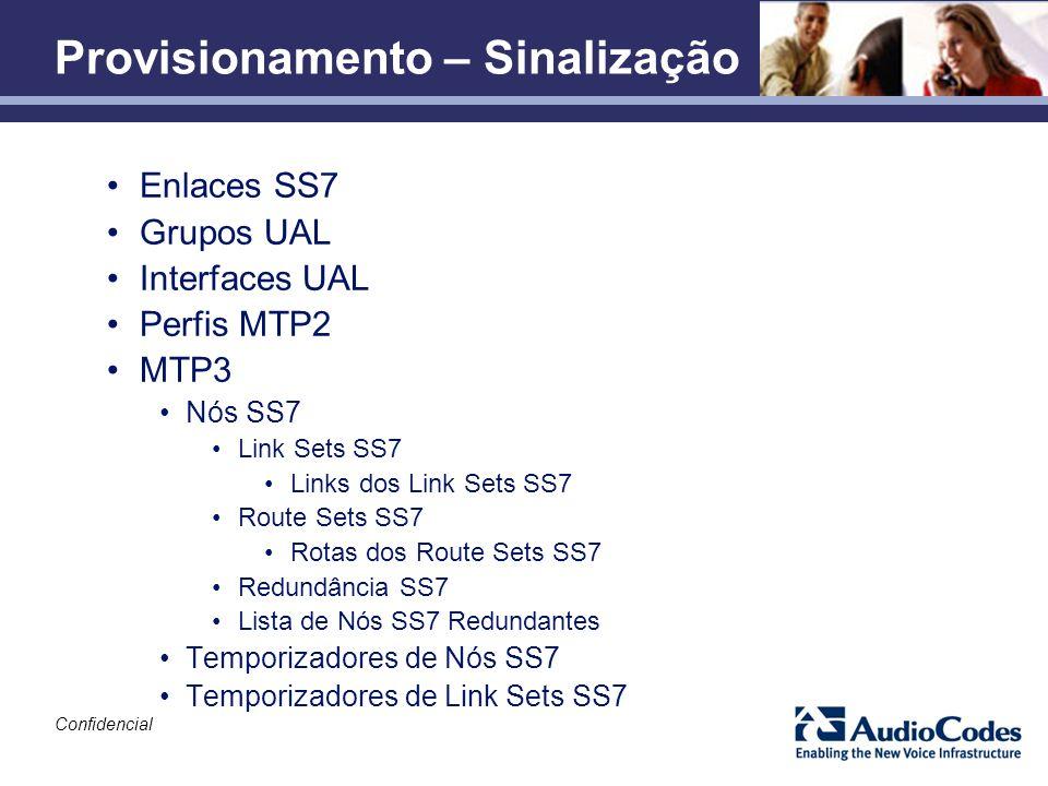 Confidencial Provisionamento – Sinalização Enlaces SS7 Grupos UAL Interfaces UAL Perfis MTP2 MTP3 Nós SS7 Link Sets SS7 Links dos Link Sets SS7 Route