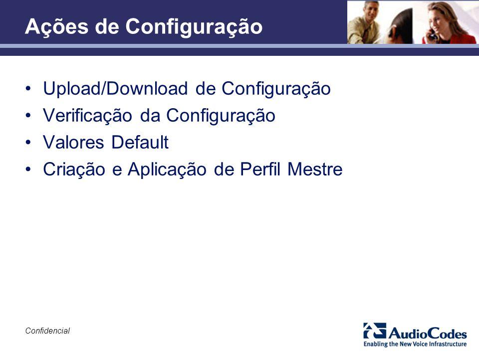 Confidencial Ações de Configuração Upload/Download de Configuração Verificação da Configuração Valores Default Criação e Aplicação de Perfil Mestre