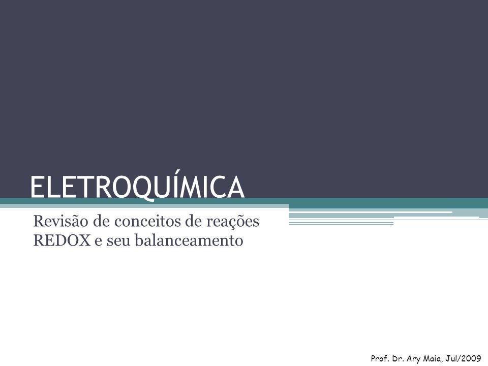 ELETROQUÍMICA Revisão de conceitos de reações REDOX e seu balanceamento Prof. Dr. Ary Maia, Jul/2009
