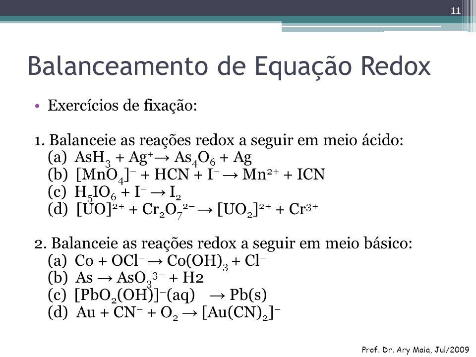 Balanceamento de Equação Redox Exercícios de fixação: 1. Balanceie as reações redox a seguir em meio ácido: (a) AsH 3 + Ag + As 4 O 6 + Ag (b) [MnO 4