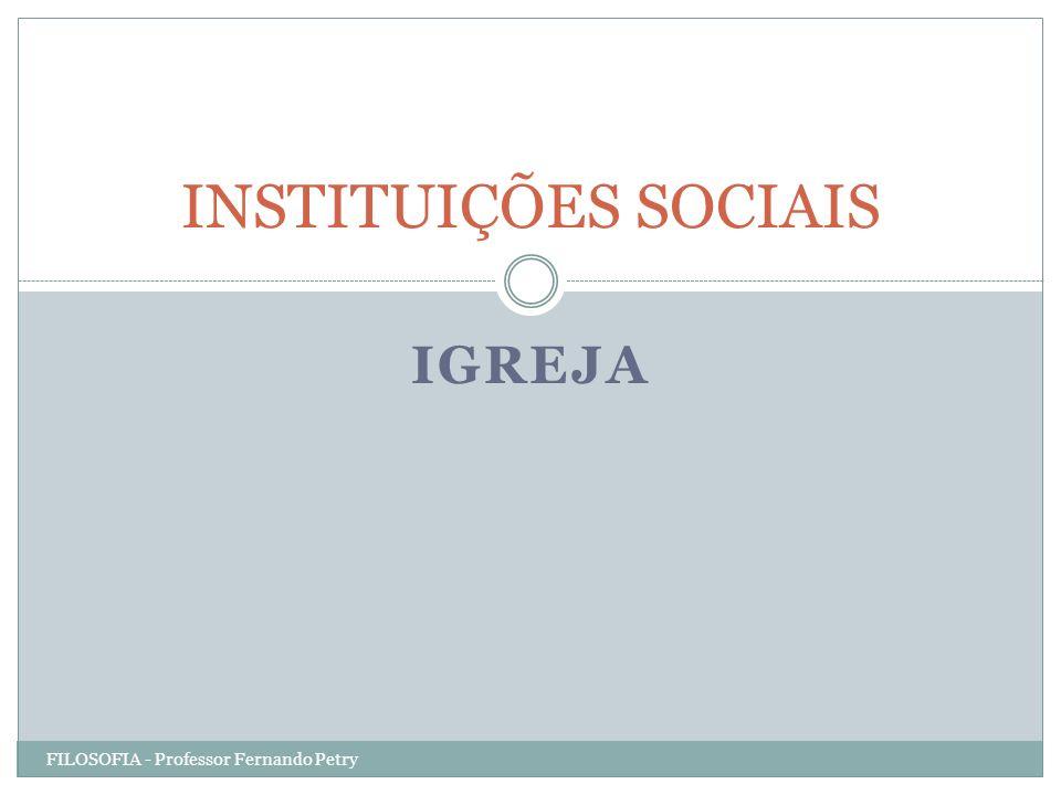 IGREJA INSTITUIÇÕES SOCIAIS FILOSOFIA - Professor Fernando Petry