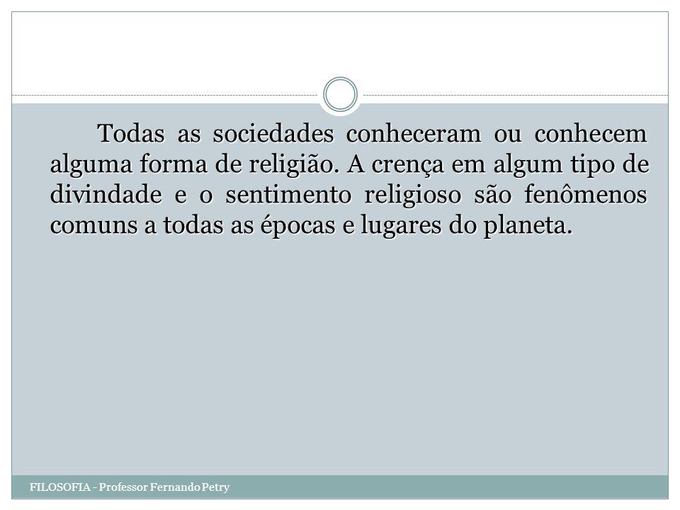 Todas as sociedades conheceram ou conhecem alguma forma de religião. A crença em algum tipo de divindade e o sentimento religioso são fenômenos comuns
